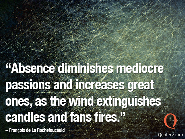 """Absence diminishes mediocre passions and increases great ones, as the wind blows out candles and fans fire."" — François (VI) (Duc de La Rochefoucauld)"