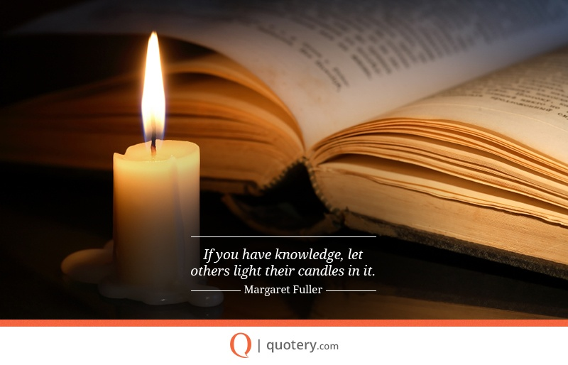 """If you have knowledge, let others light their candles in it."" — Margaret Fuller"