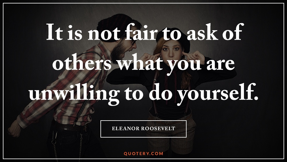 """It is not fair to ask of others what you are unwilling to do yourself."" — Eleanor Roosevelt"