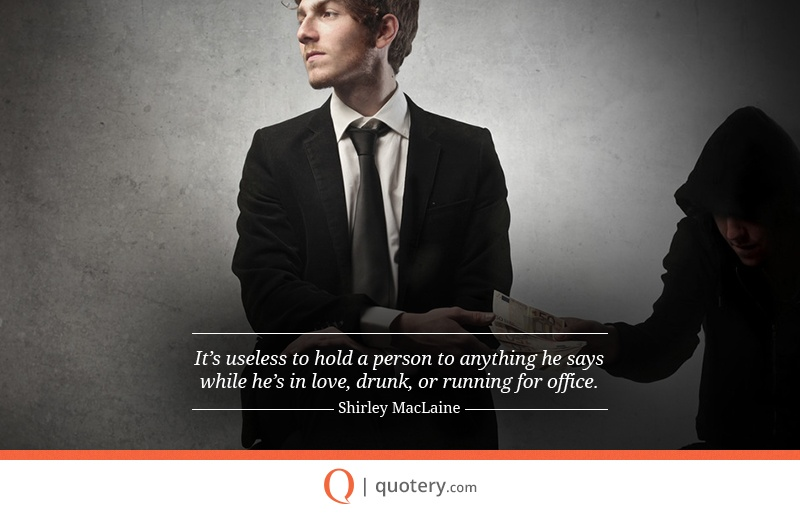"""""""It's useless to hold a person to anything he says while he's in love, drunk, or running for office."""" — Shirley MacLaine"""