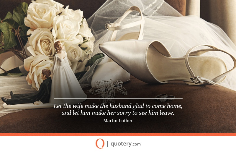 """Let the wife make the husband glad to come home, and let him make her sorry to see him leave."" — Martin Luther"