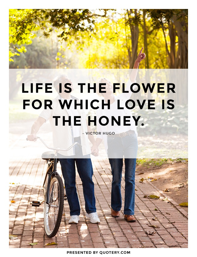 """Life is the flower for which love is the honey."" — Victor Hugo"