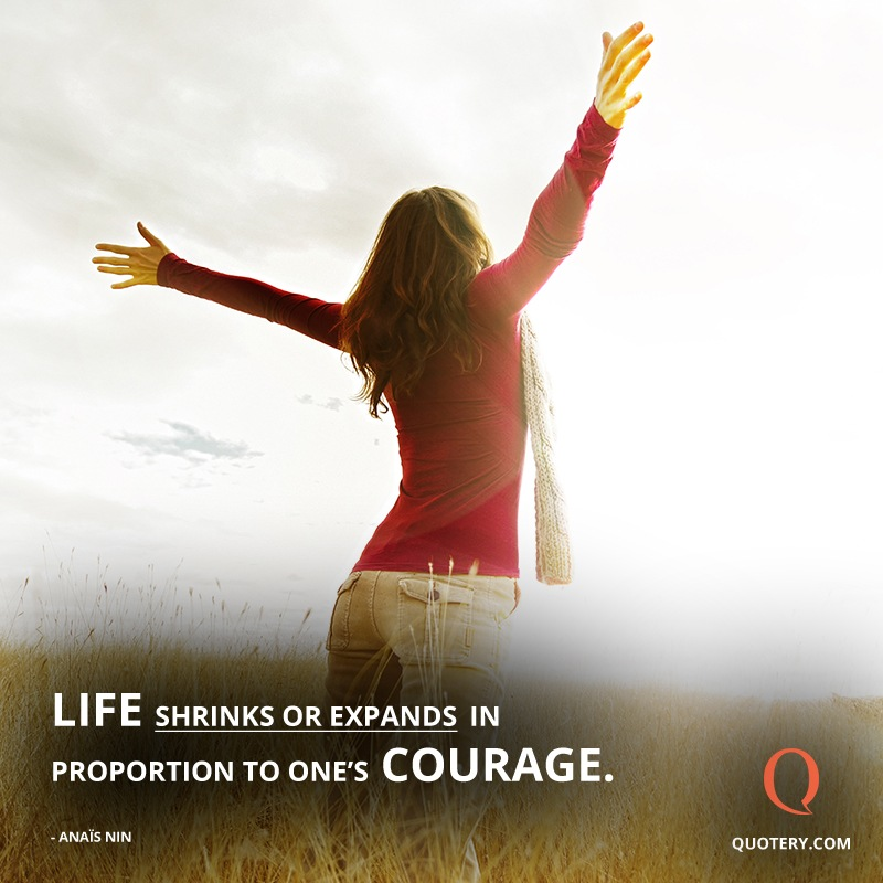 """Life shrinks or expands in proportion to one's courage."" — Anaïs Nin"