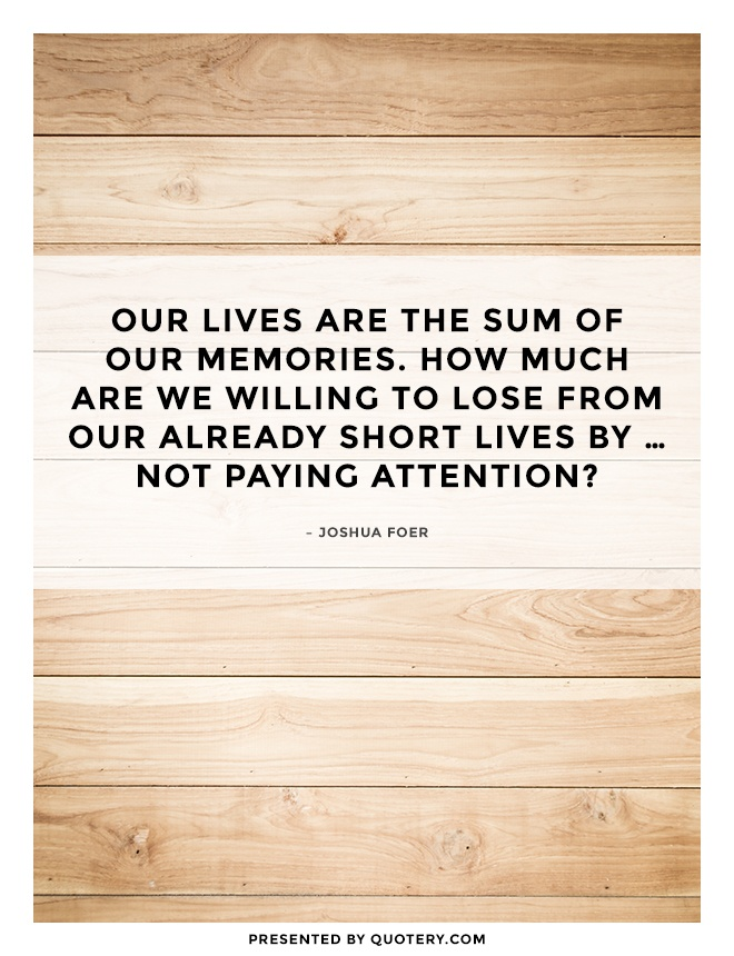 """""""Our lives are the sum of our memories. How much are we willing to lose from our already short lives by … not paying attention?"""" — Joshua Foer"""
