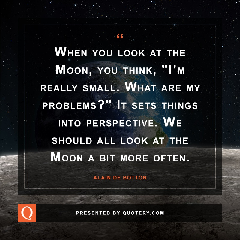 """When you look at the Moon, you think, ""I'm really small. What are my problems?"" It sets things into perspective. We should all look at the Moon a bit more often."" — Alain de Botton"