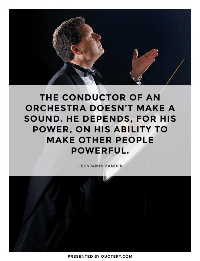"""The conductor of an orchestra doesn't make a sound. He depends, for his power, on his ability to make other people powerful."" — Benjamin Zander"