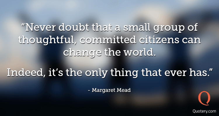 """Never doubt that a small group of thoughtful, committed citizens can change the world. Indeed, it's the only thing that ever has."" — Margaret Mead"