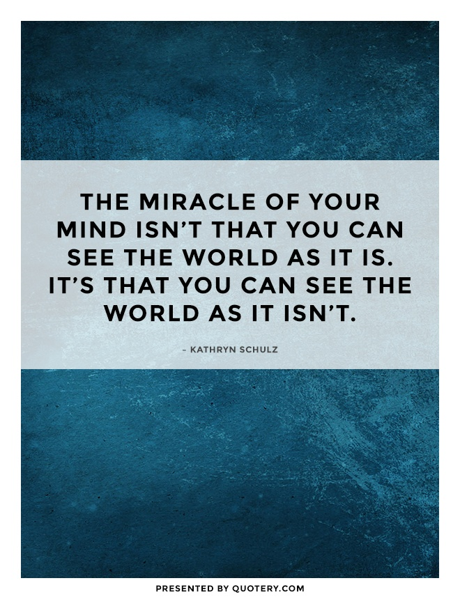 """The miracle of your mind isn't that you can see the world as it is. It's that you can see the world as it isn't."" — Kathryn Schulz"