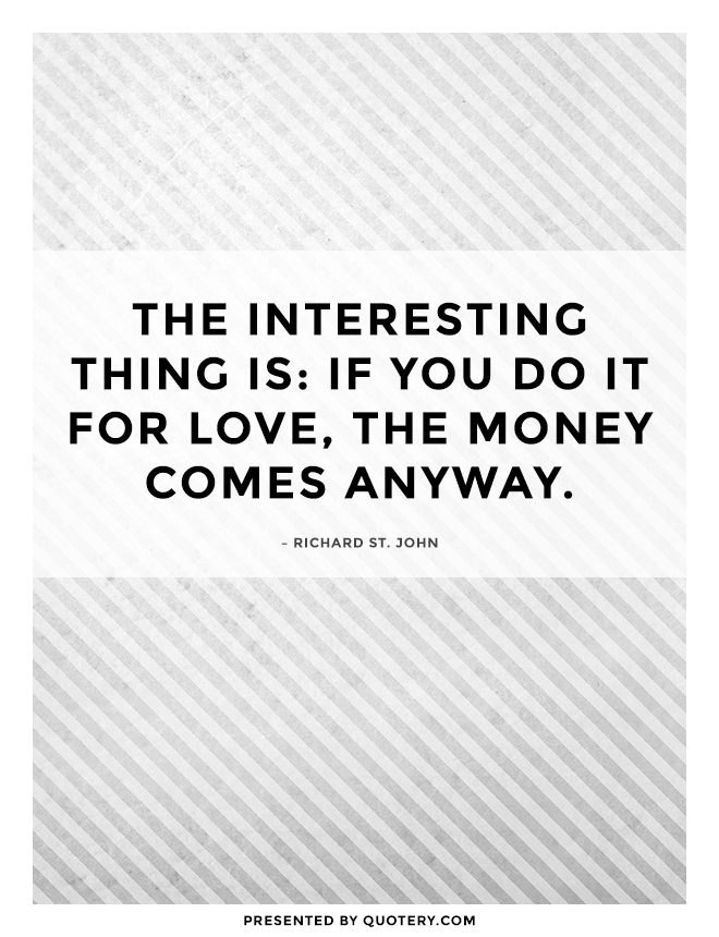 """""""The interesting thing is: if you do it for love, the money comes anyway."""" — Richard St. John"""