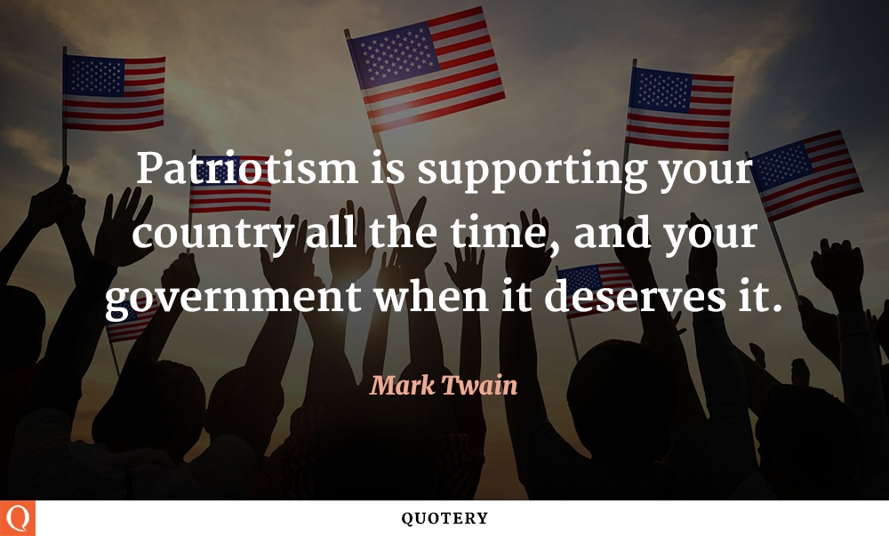 """Patriotism is supporting your country all the time, and your government when it deserves it."" — Mark Twain"