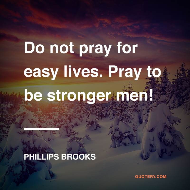 """Do not pray for easy lives. Pray to be stronger men! Do not pray for tasks equal to your powers. Pray for powers equal to your tasks!"" — Phillips Brooks"
