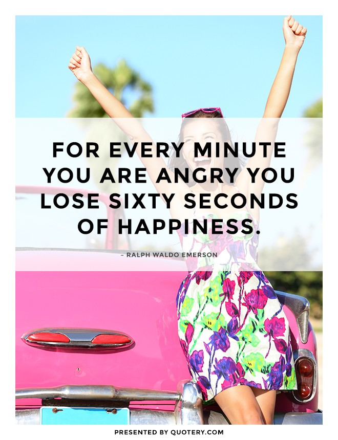 """""""For every minute you are angry you lose sixty seconds of happiness."""" — Ralph Waldo Emerson"""