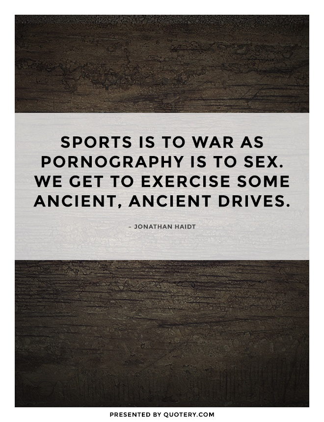 """Sports is to war as pornography is to sex. We get to exercise some ancient, ancient drives."" — Jonathan Haidt"