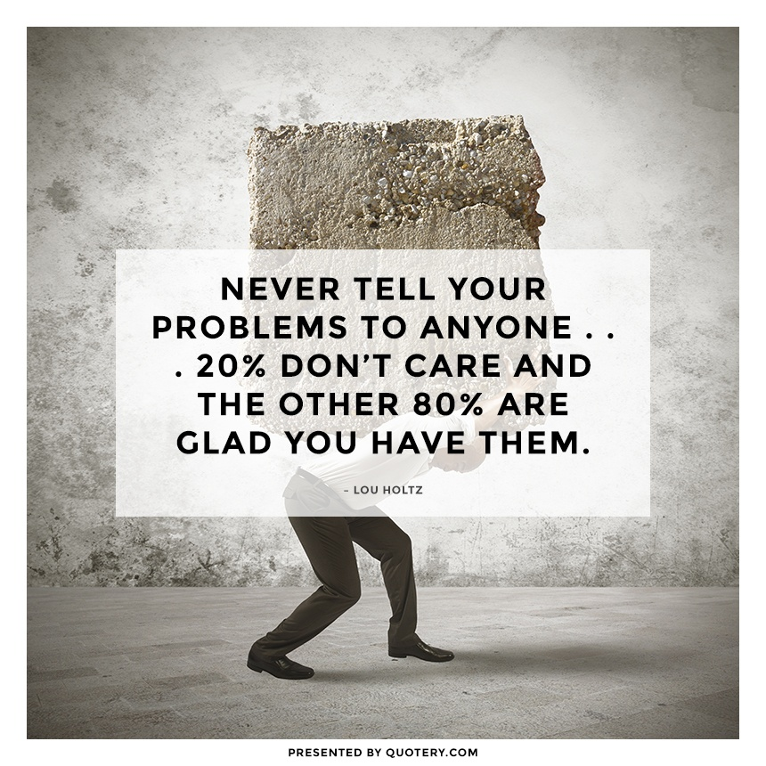 """Never tell your problems to anyone . . . 20% don't care and the other 80% are glad you have them."" — Lou Holtz"
