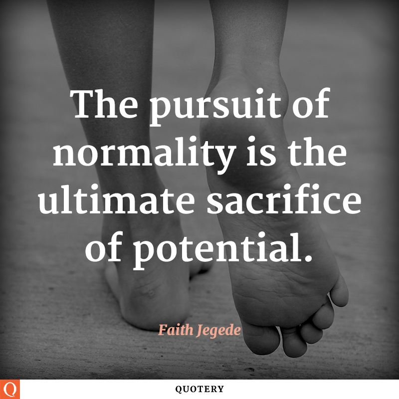 """The pursuit of normality is the ultimate sacrifice of potential."" — Faith Jegede"