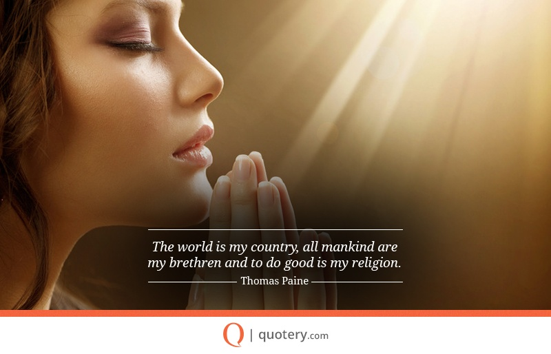 """The world is my country, all mankind are my brethren and to do good is my religion."" — Thomas Paine"