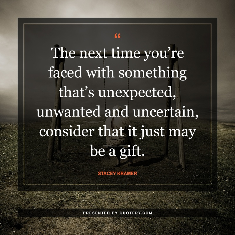 """The next time you're faced with something that's unexpected, unwanted and uncertain, consider that it just may be a gift."" — Stacey Kramer"