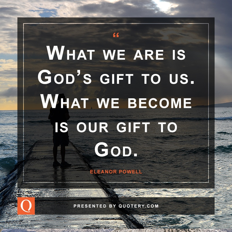"""What we are is God's gift to us. What we become is our gift to God."" — Eleanor Powell"