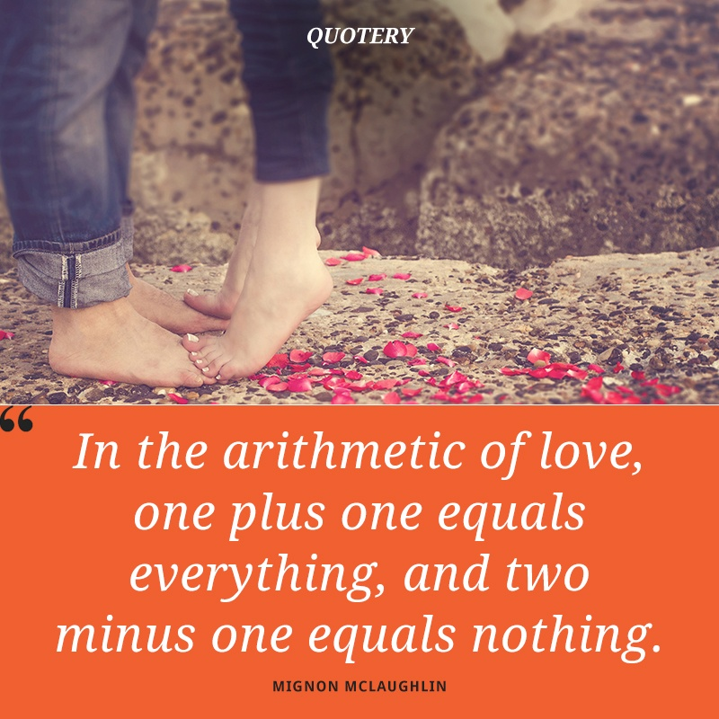 """In the arithmetic of love, one plus one equals everything, and two minus one equals nothing."" — Mignon McLaughlin"