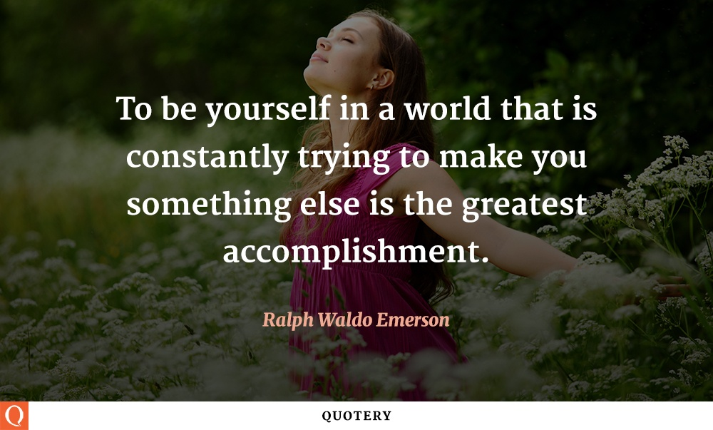"""To be yourself in a world that is constantly trying to make you something else is the greatest accomplishment."" — Ralph Waldo Emerson"