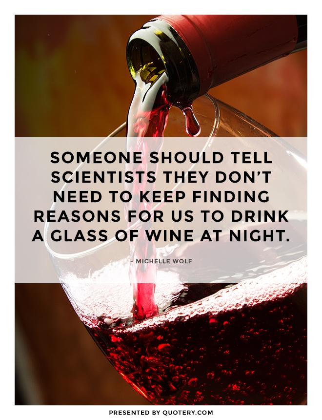 """Someone should tell scientists they don't need to keep finding reasons for us to drink a glass of wine at night."" — Michelle Wolf"