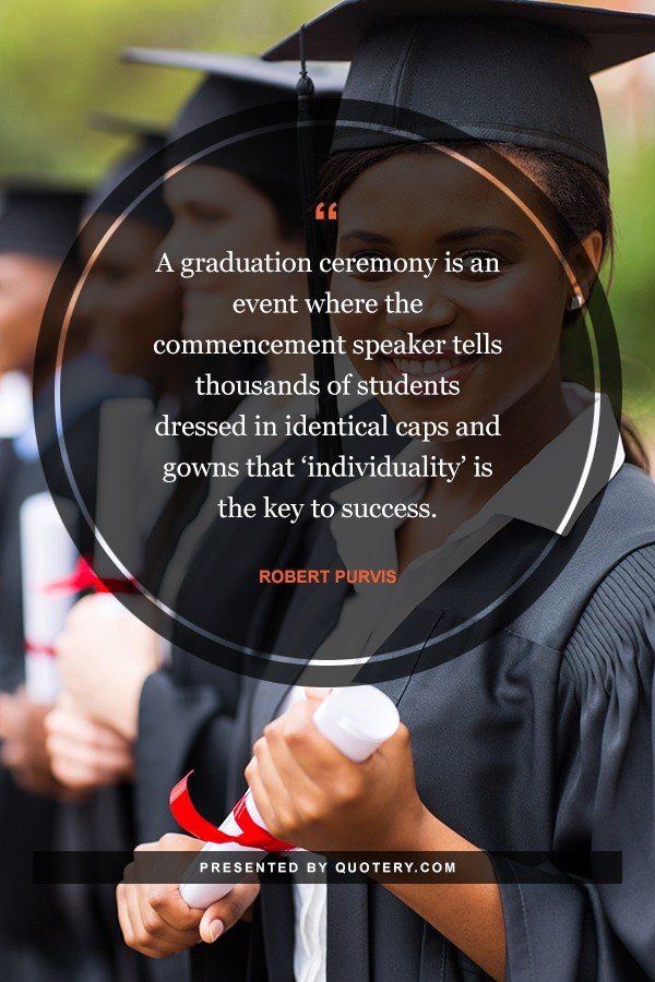 """A graduation ceremony is an event where the commencement speaker tells thousands of students dressed in identical caps and gowns that 'individuality' is the key to success."" — Robert Purvis"
