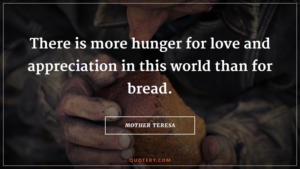 """There is more hunger for love and appreciation in this world than for bread."" — Mother Teresa"