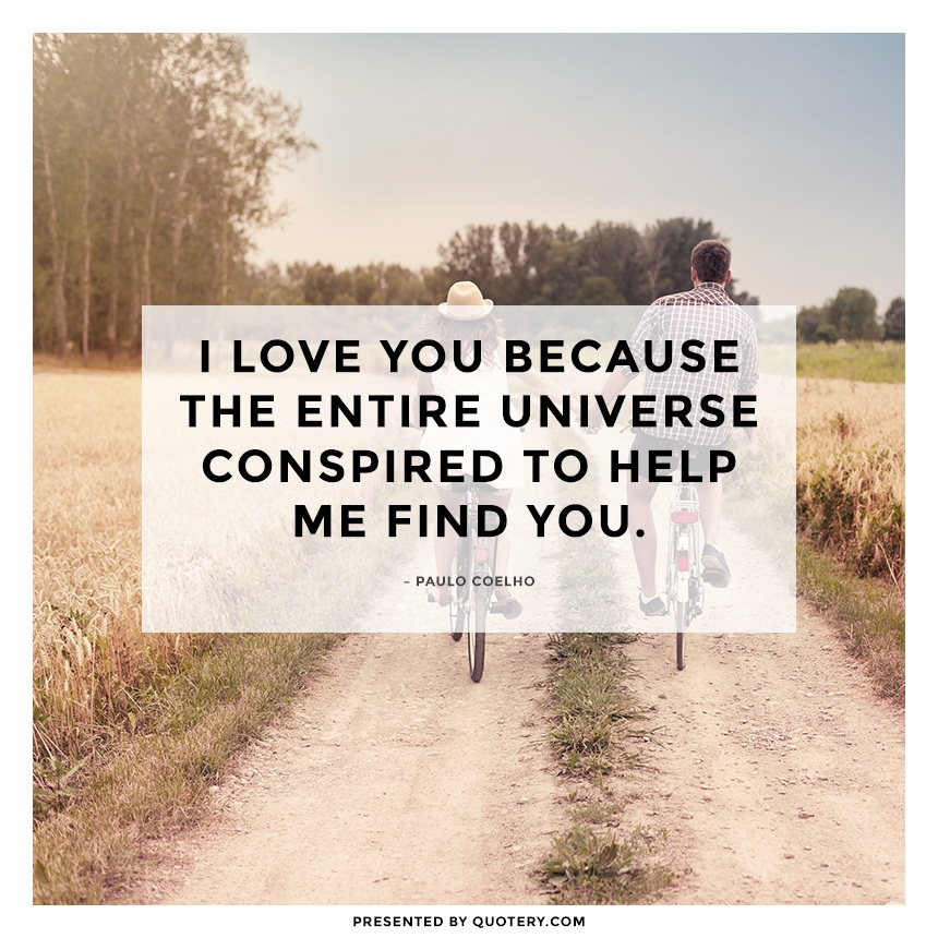 """I love you because the entire universe conspired to help me find you."" — Paulo Coelho"