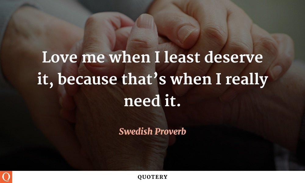 """""""Love me when I least deserve it, because that's when I really need it."""" — Swedish Proverb"""