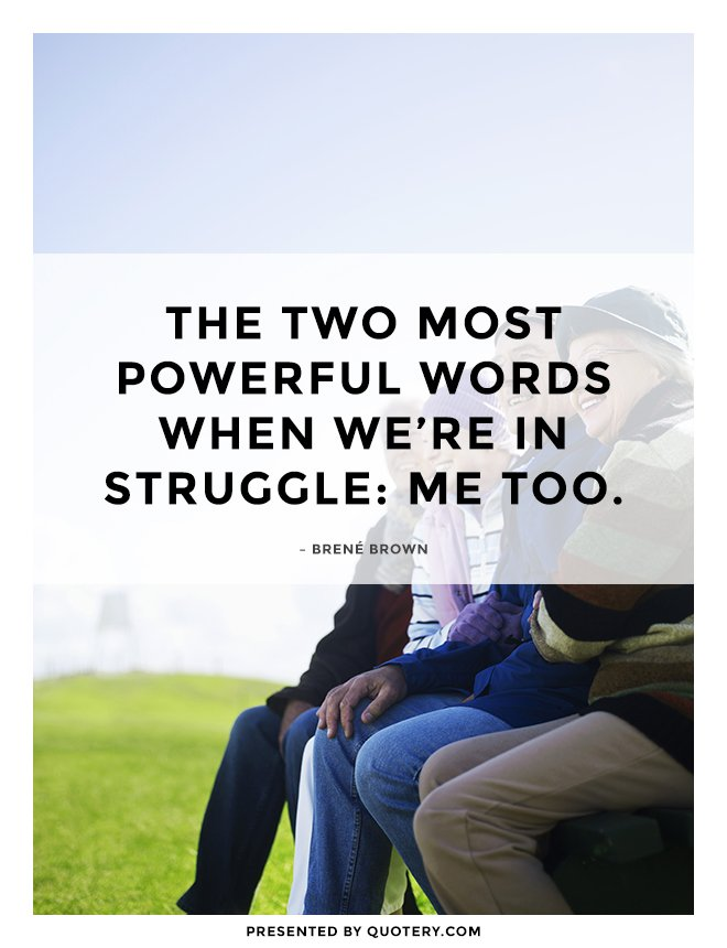 """The two most powerful words when we're in struggle: me too."" — Brené Brown"