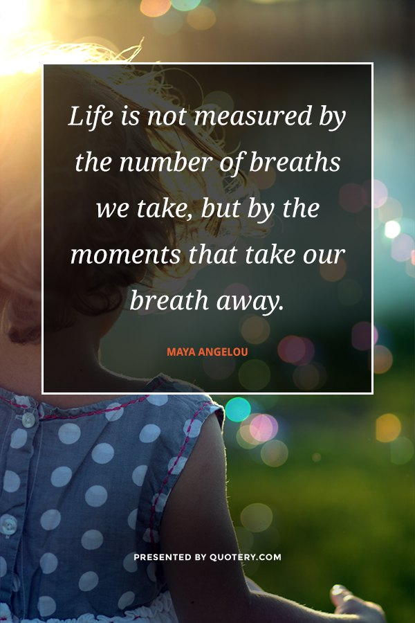 """Life is not measured by the number of breaths we take, but by the moments that take our breath away."" — Maya Angelou"