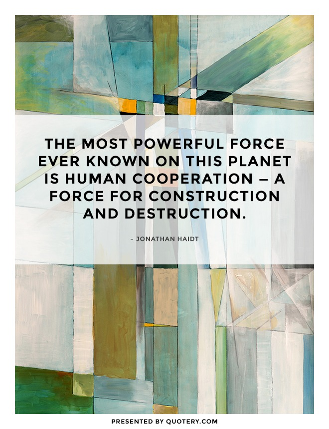 """The most powerful force ever known on this planet is human cooperation — a force for construction and destruction."" — Jonathan Haidt"