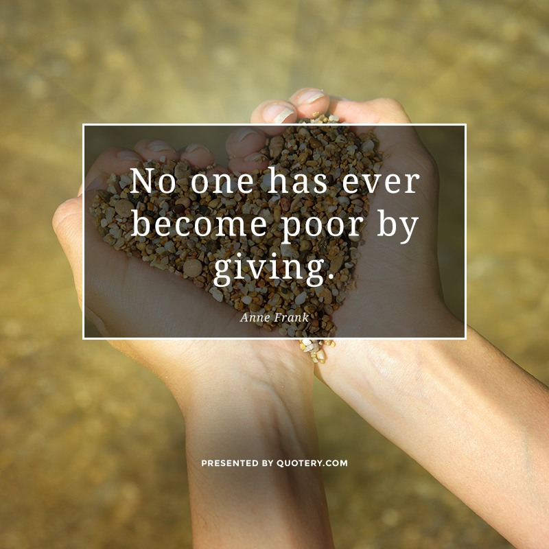 """No one has ever become poor by giving."" — Anne Frank"