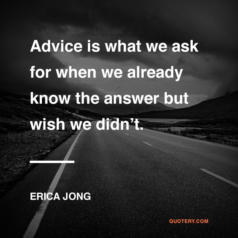 """Advice is what we ask for when we already know the answer but wish we didn't."" — Erica Jong"