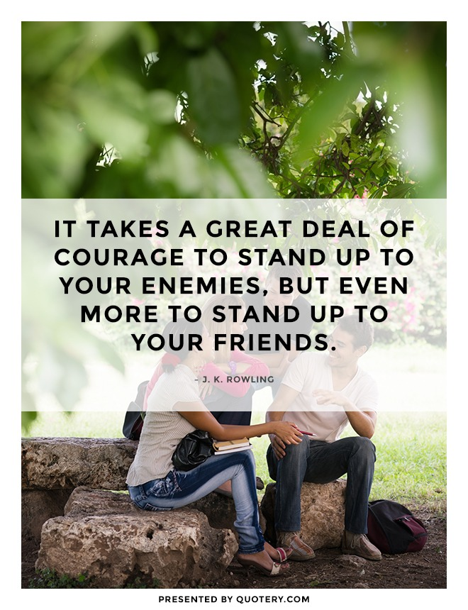 """It takes a great deal of courage to stand up to your enemies, but even more to stand up to your friends."" — J. K. Rowling"