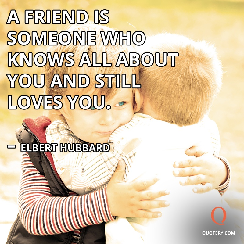 """A friend is someone who knows all about you and still loves you."" — Elbert Hubbard"