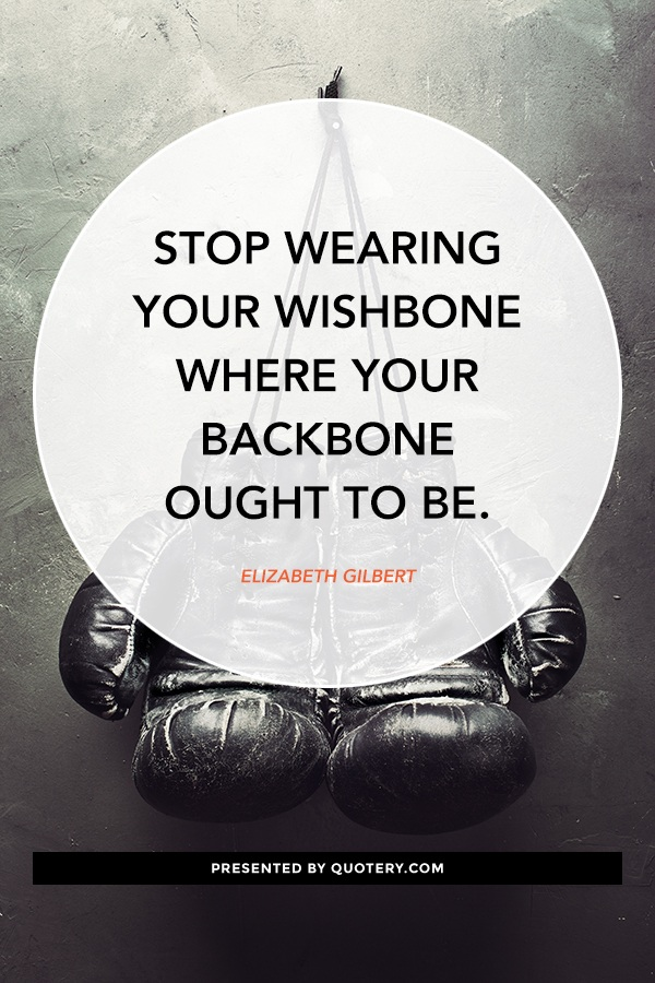 """Stop wearing your wishbone where your backbone ought to be."" — Elizabeth Gilbert"