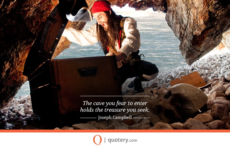 """""""The cave you fear to enter holds the treasure you seek."""" — Joseph Campbell"""