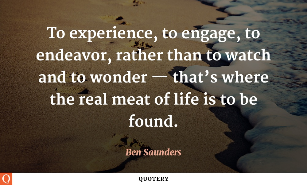 """""""To experience, to engage, to endeavor, rather than to watch and to wonder — that's where the real meat of life is to be found."""" — Ben Saunders"""