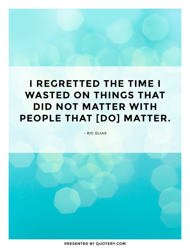 """I regretted the time I wasted on things that did not matter with people that [do] matter."" — Ric Elias"