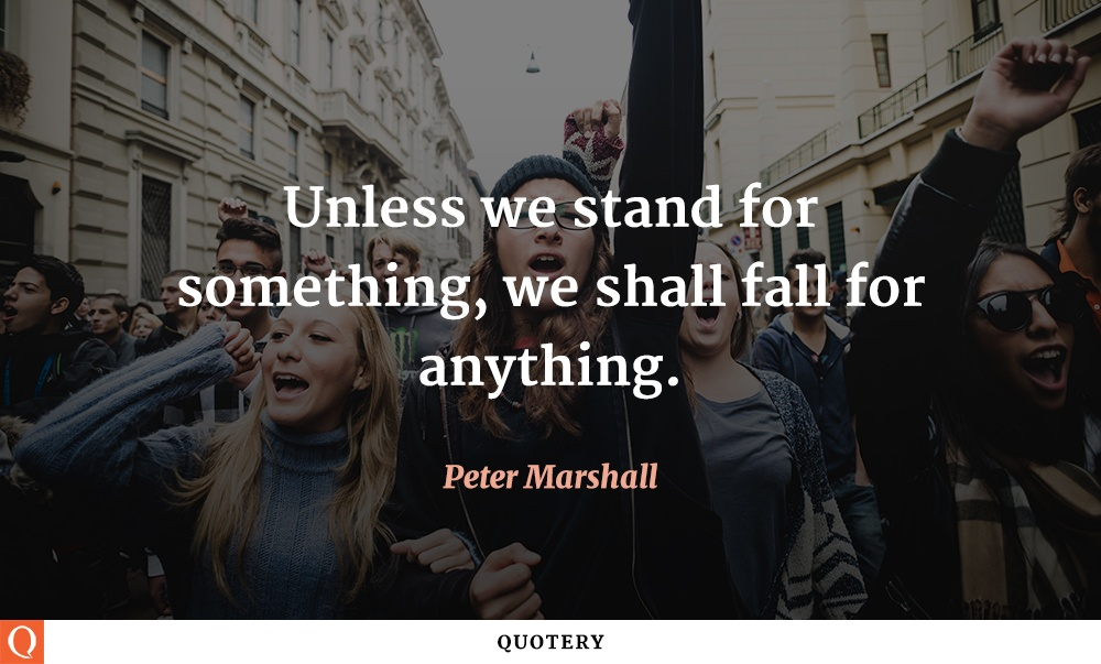"""Unless we stand for something, we shall fall for anything."" — Peter Marshall"