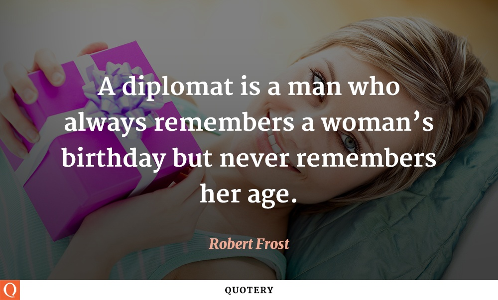 """A diplomat is a man who always remembers a woman's birthday but never remembers her age."" — Robert Frost"