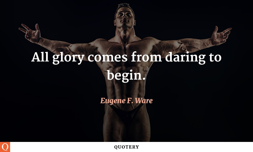 """All glory comes from daring to begin."" — Eugene F. Ware"