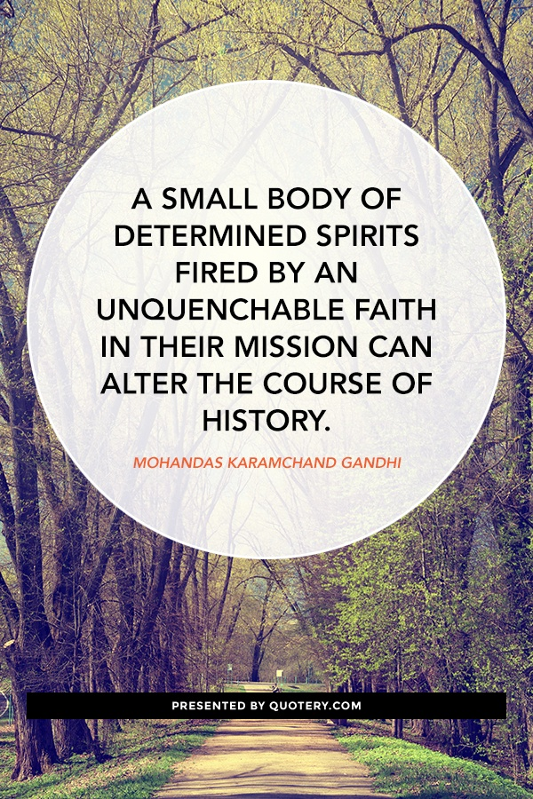 """A small body of determined spirits fired by an unquenchable faith in their mission can alter the course of history."" — Mohandas Karamchand Gandhi"