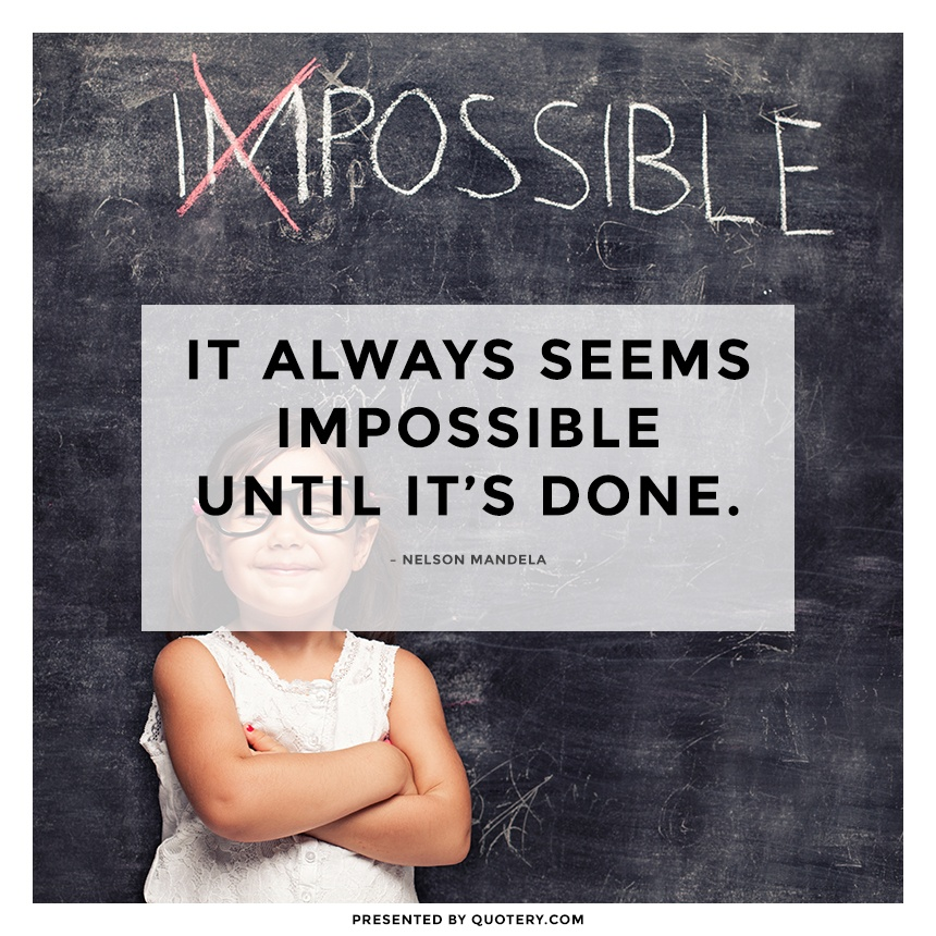 """It always seems impossible until it's done."" — Nelson Mandela"