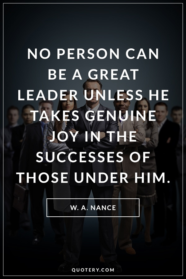 """No person can be a great leader unless he takes genuine joy in the successes of those under him."" — W. A. Nance"