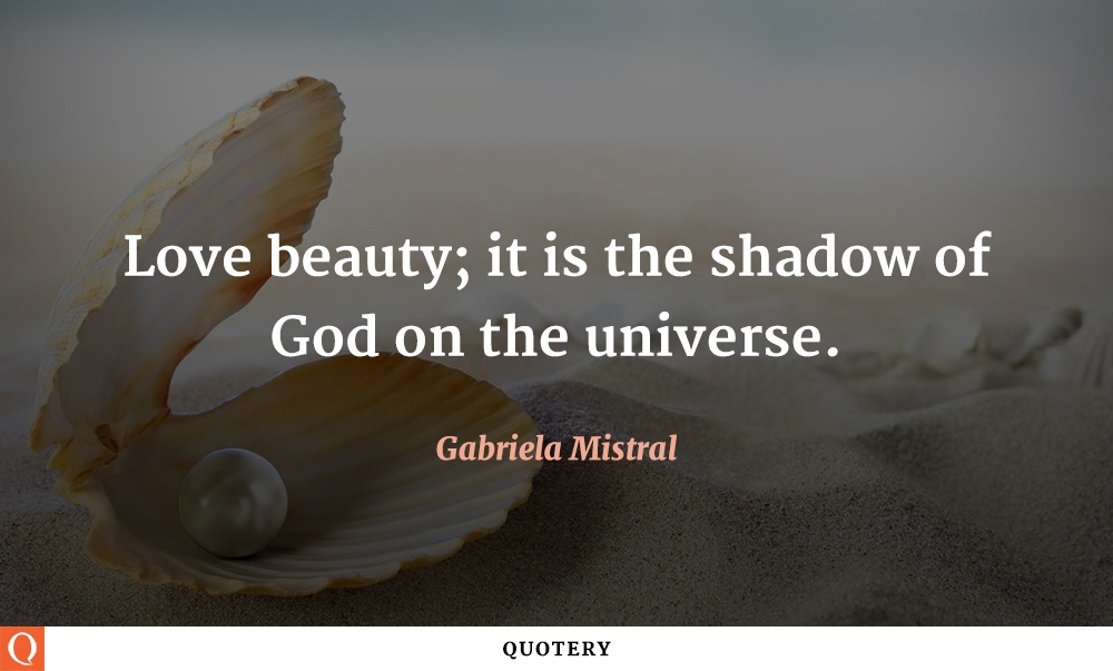 """Love beauty; it is the shadow of God on the universe."" — Gabriela Mistral"