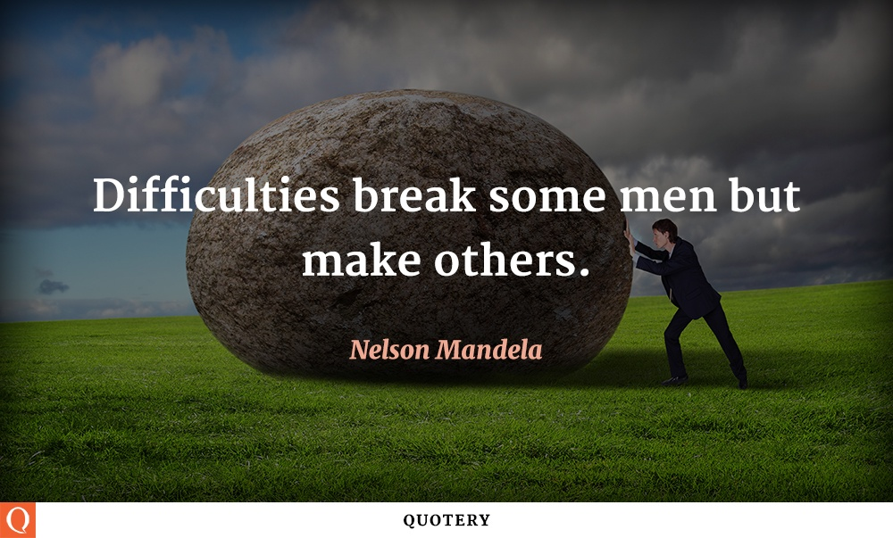 """Difficulties break some men but make others."" — Nelson Mandela"