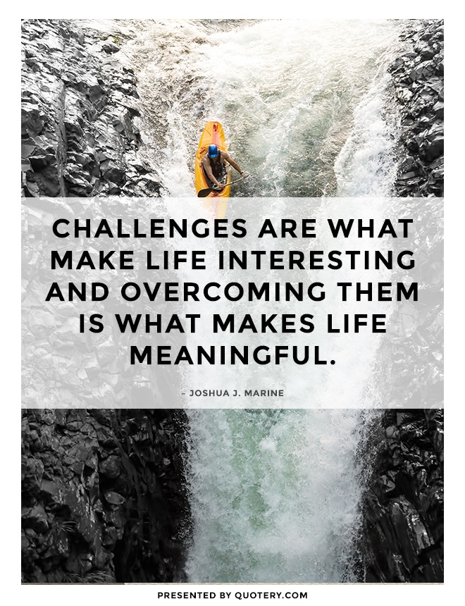 """Challenges are what make life interesting and overcoming them is what makes life meaningful."" — Joshua J. Marine"