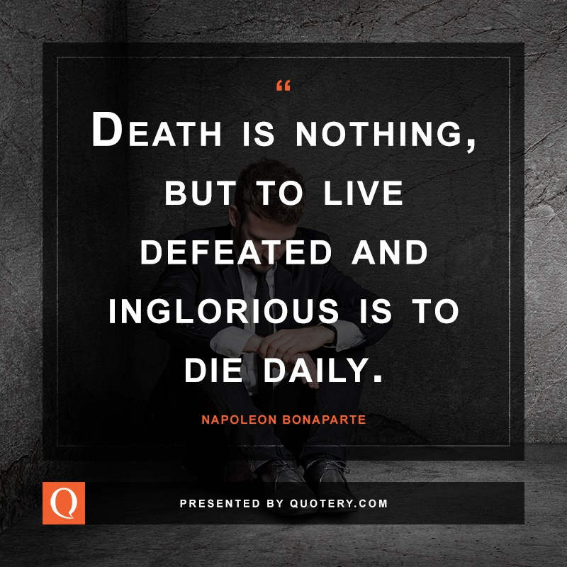 """Death is nothing, but to live defeated and inglorious is to die daily."" — Napoleon Bonaparte"